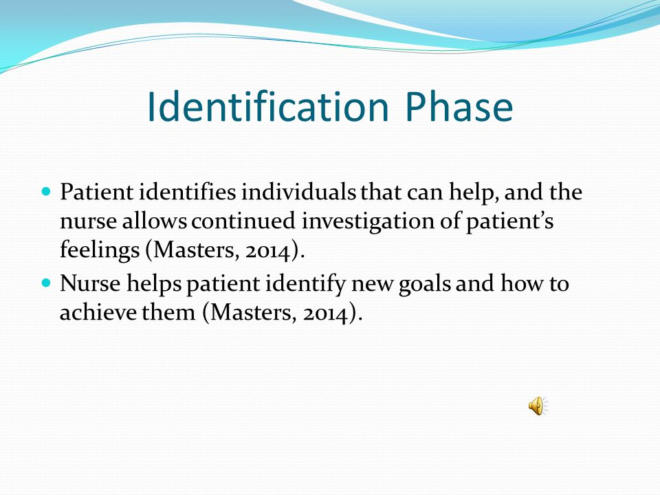 Identification Phase Patient identifies individuals that can help, and the nurse allows continued investigation of patient's feelings (Masters, 2014).