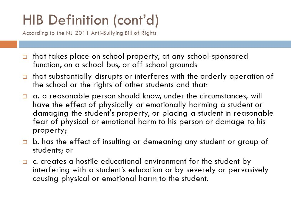 Definition of HIB According to the NJ 2011 Anti-Bullying Bill of Rights  Harassment, intimidation or bullying means any gesture, any written, verbal or physical act, or any electronic communication,  whether it be a single incident or a series of incidents,  that is reasonably perceived as being motivated either by any actual or perceived characteristic, such as race, color, religion, ancestry, national origin, gender, sexual orientation, gender identity and expression, or a mental, physical or sensory disability, or by any other distinguishing characteristic…