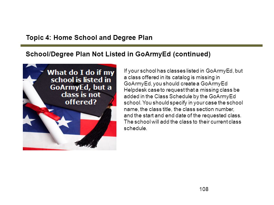 108 Topic 4: Home School and Degree Plan School/Degree Plan Not Listed in GoArmyEd (continued) If your school has classes listed in GoArmyEd, but a cl