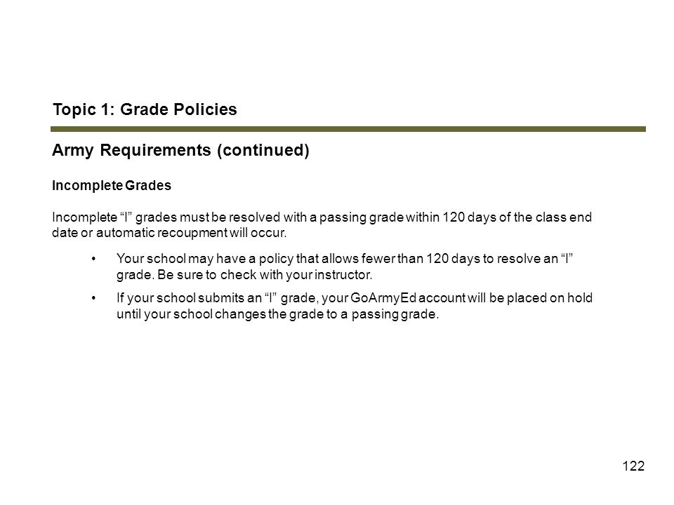 "122 Topic 1: Grade Policies Army Requirements (continued) Incomplete Grades Incomplete ""I"" grades must be resolved with a passing grade within 120 day"