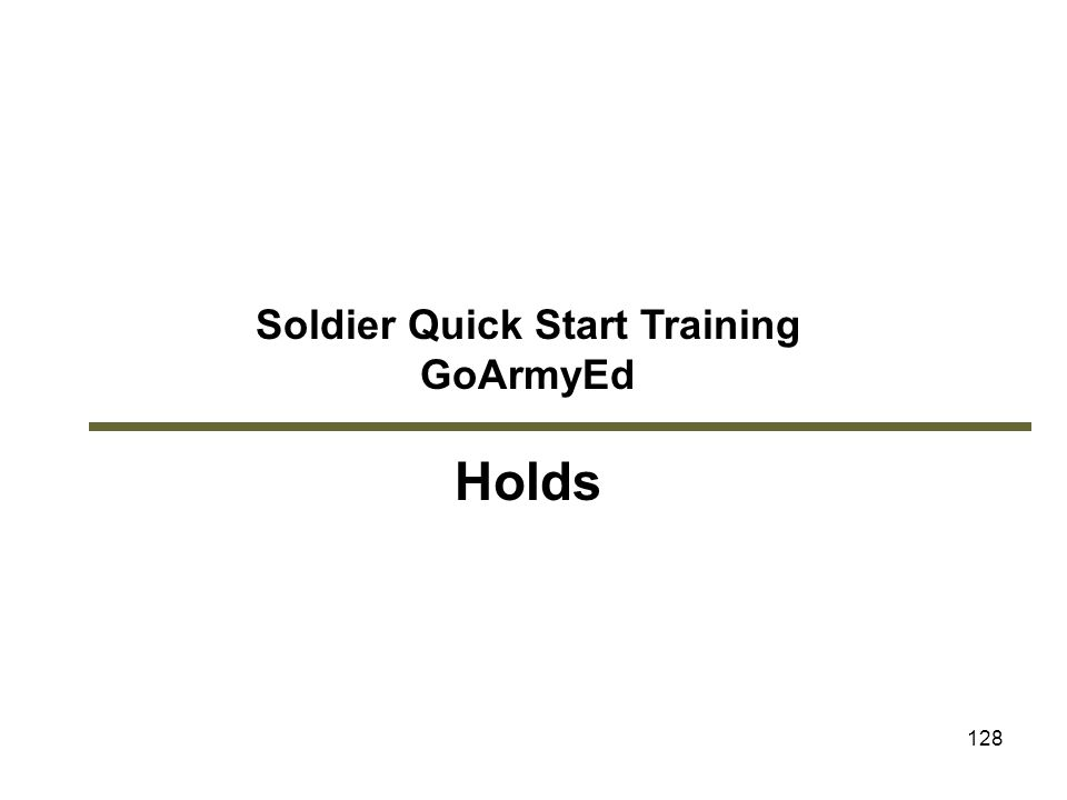 128 Soldier Quick Start Training GoArmyEd Holds Module 6: Holds
