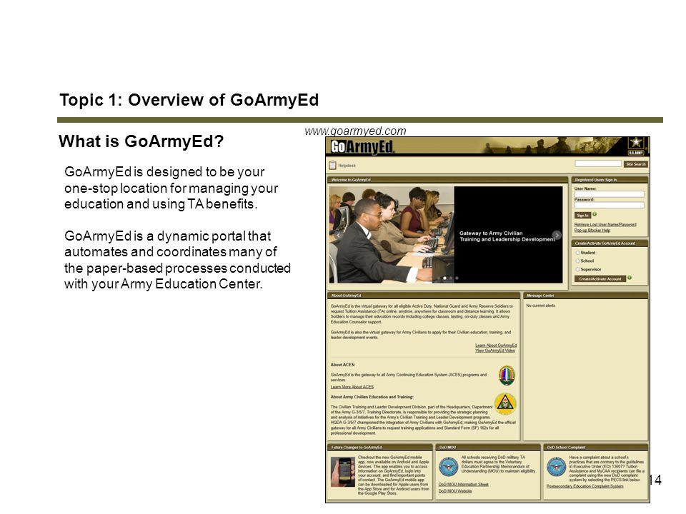 14 Topic 1: Overview of GoArmyEd What is GoArmyEd? GoArmyEd is designed to be your one-stop location for managing your education and using TA benefits