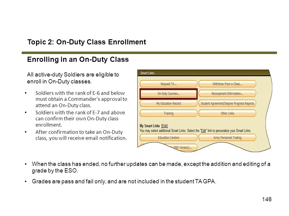 146 Topic 2: On-Duty Class Enrollment Enrolling in an On-Duty Class All active-duty Soldiers are eligible to enroll in On-Duty classes. Soldiers with
