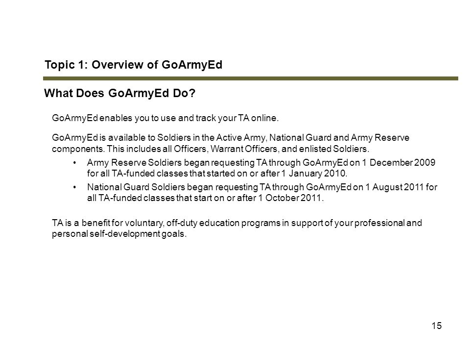 Topic 1: Overview of GoArmyEd What Does GoArmyEd Do? GoArmyEd enables you to use and track your TA online. GoArmyEd is available to Soldiers in the Ac