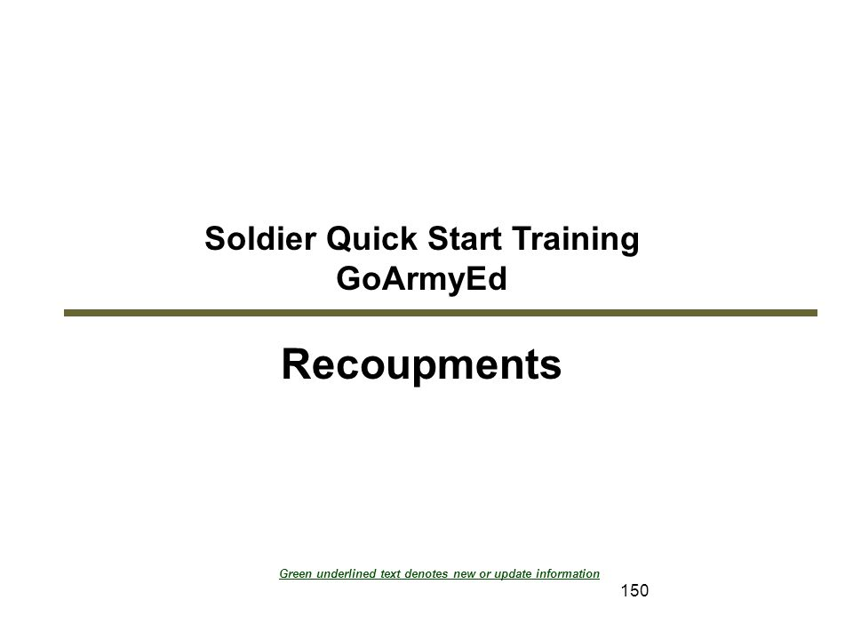 150 Soldier Quick Start Training GoArmyEd Recoupments Module 7: Recoupments Green underlined text denotes new or update information