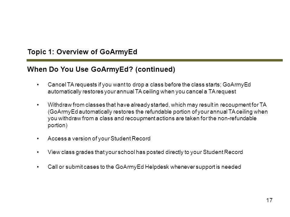 17 Topic 1: Overview of GoArmyEd When Do You Use GoArmyEd? (continued) Cancel TA requests if you want to drop a class before the class starts; GoArmyE