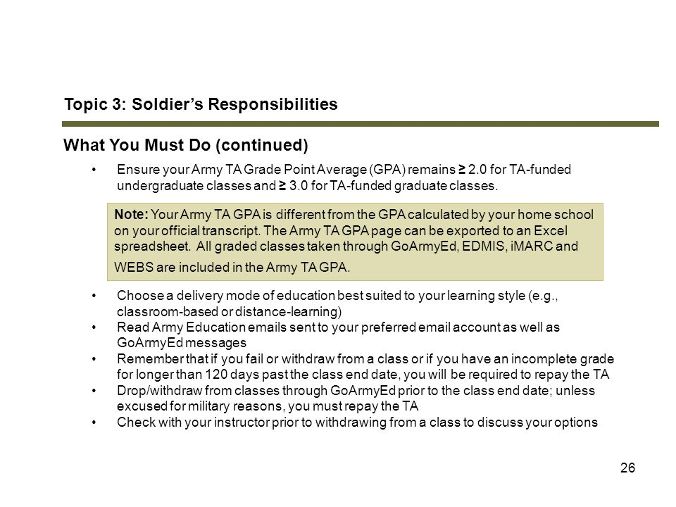 26 Topic 3: Soldier's Responsibilities What You Must Do (continued) Ensure your Army TA Grade Point Average (GPA) remains ≥ 2.0 for TA-funded undergra