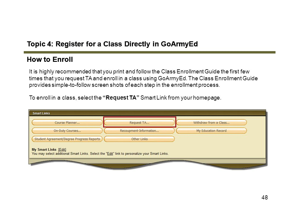 48 Topic 4: Register for a Class Directly in GoArmyEd How to Enroll It is highly recommended that you print and follow the Class Enrollment Guide the