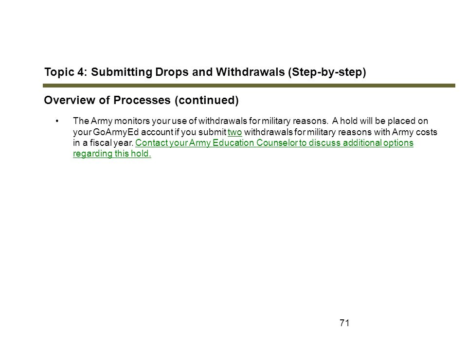 71 Topic 4: Submitting Drops and Withdrawals (Step-by-step) Overview of Processes (continued) The Army monitors your use of withdrawals for military r