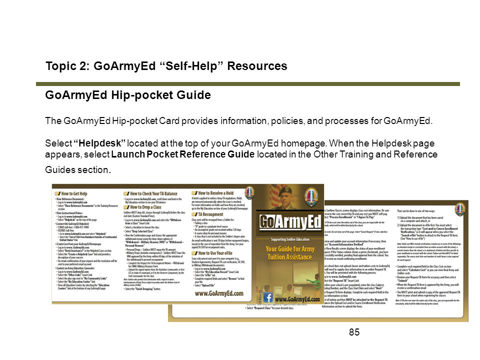 "85 Topic 2: GoArmyEd ""Self-Help"" Resources GoArmyEd Hip-pocket Guide The GoArmyEd Hip-pocket Card provides information, policies, and processes for Go"