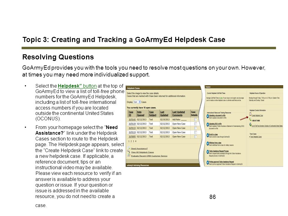 86 Topic 3: Creating and Tracking a GoArmyEd Helpdesk Case Resolving Questions GoArmyEd provides you with the tools you need to resolve most questions