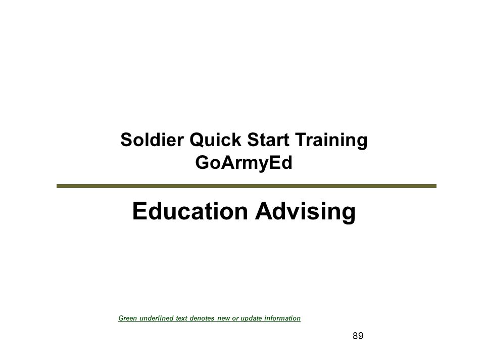 89 Soldier Quick Start Training GoArmyEd Education Advising Module 2: Education Advising Green underlined text denotes new or update information