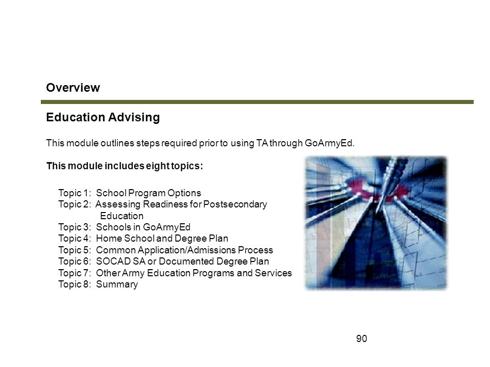 90 Overview Education Advising Topic 1: School Program Options Topic 2: Assessing Readiness for Postsecondary Education Topic 3: Schools in GoArmyEd T