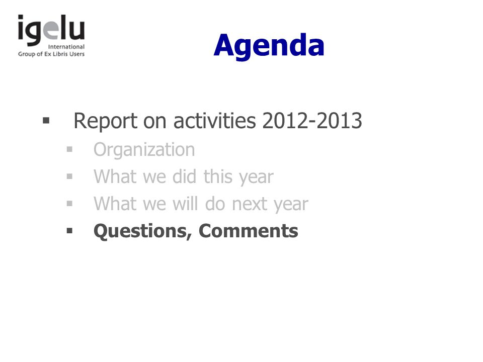 Agenda  Report on activities 2012-2013  Organization  What we did this year  What we will do next year  Questions, Comments