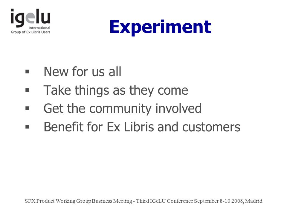Experiment  New for us all  Take things as they come  Get the community involved  Benefit for Ex Libris and customers SFX Product Working Group Business Meeting - Third IGeLU Conference September 8-10 2008, Madrid