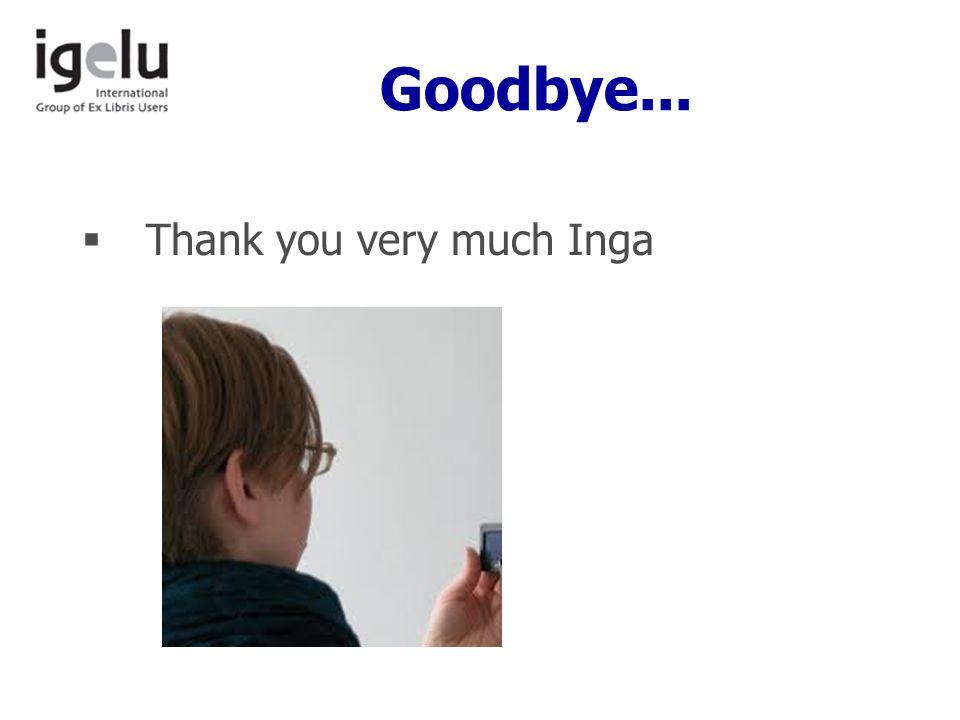 Goodbye...  Thank you very much Inga