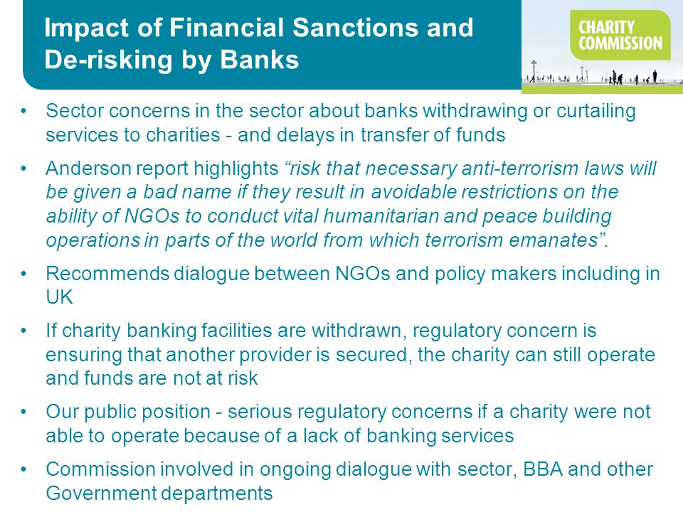 Impact of Financial Sanctions and De-risking by Banks Sector concerns in the sector about banks withdrawing or curtailing services to charities - and delays in transfer of funds Anderson report highlights risk that necessary anti-terrorism laws will be given a bad name if they result in avoidable restrictions on the ability of NGOs to conduct vital humanitarian and peace building operations in parts of the world from which terrorism emanates .