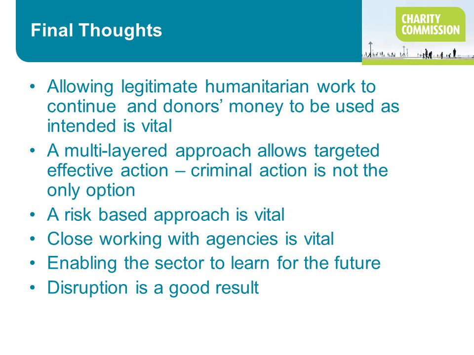 Final Thoughts Allowing legitimate humanitarian work to continue and donors' money to be used as intended is vital A multi-layered approach allows targeted effective action – criminal action is not the only option A risk based approach is vital Close working with agencies is vital Enabling the sector to learn for the future Disruption is a good result
