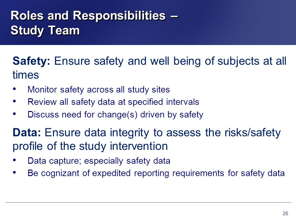 Roles and Responsibilities – Study Team 26 Safety: Ensure safety and well being of subjects at all times Monitor safety across all study sites Review