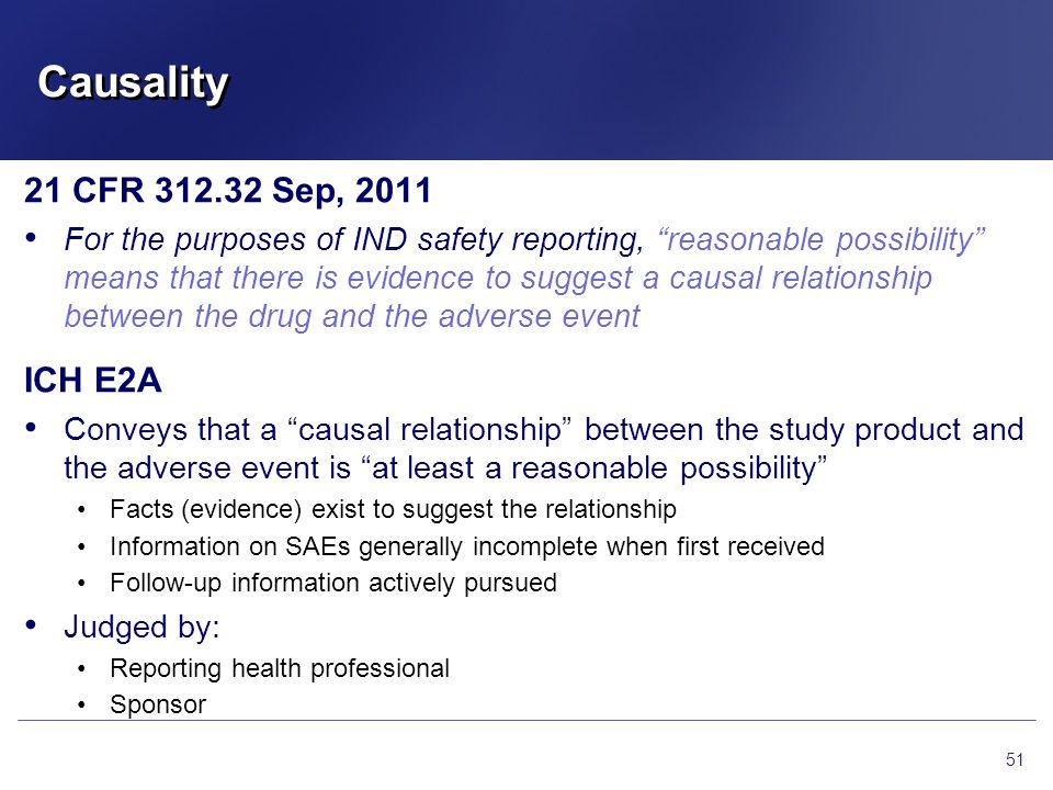 "Causality 21 CFR 312.32 Sep, 2011 For the purposes of IND safety reporting, ""reasonable possibility"" means that there is evidence to suggest a causal"