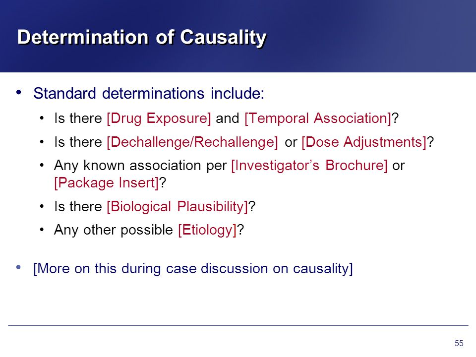 Determination of Causality Standard determinations include: Is there [Drug Exposure] and [Temporal Association]? Is there [Dechallenge/Rechallenge] or