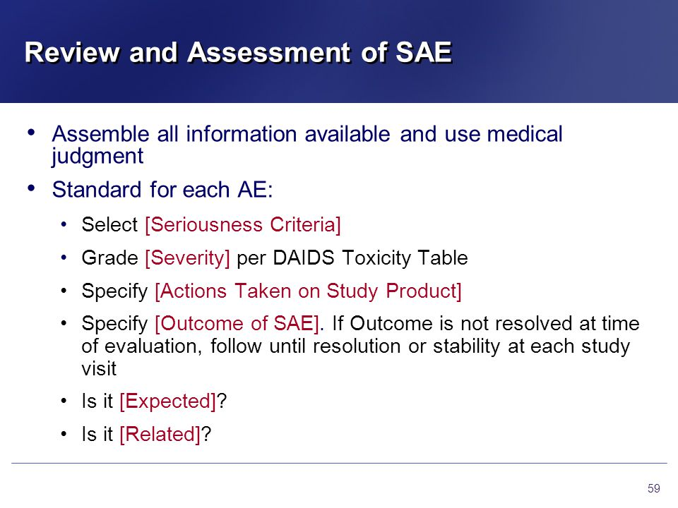 Review and Assessment of SAE 59 Assemble all information available and use medical judgment Standard for each AE: Select [Seriousness Criteria] Grade