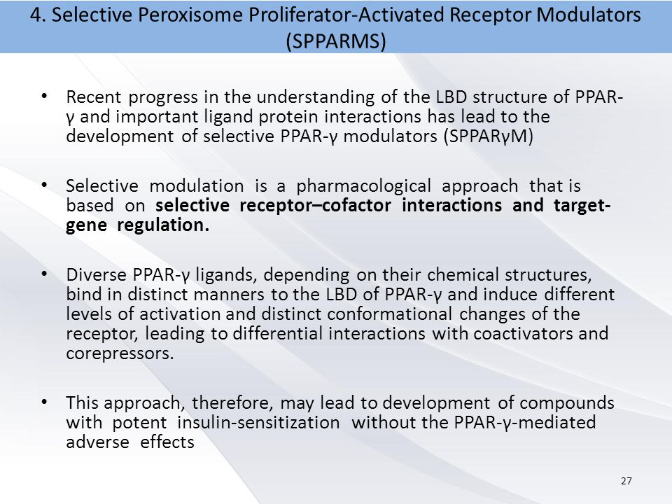 Recent progress in the understanding of the LBD structure of PPAR- γ and important ligand protein interactions has lead to the development of selective PPAR-γ modulators (SPPARγM) Selective modulation is a pharmacological approach that is based on selective receptor–cofactor interactions and target- gene regulation.