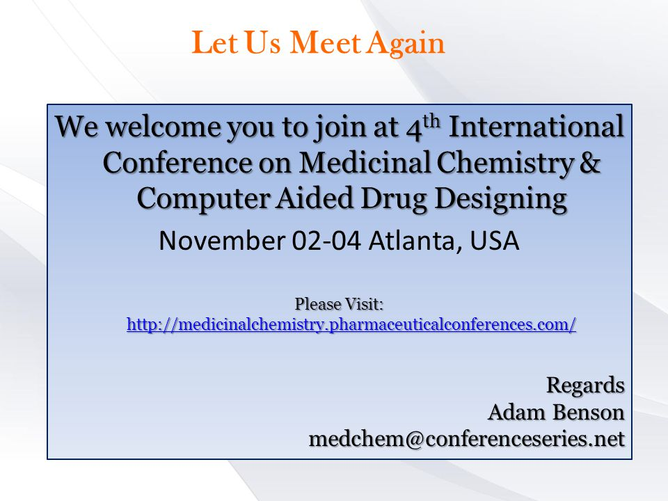Let Us Meet Again We welcome you to join at 4 th International Conference on Medicinal Chemistry & Computer Aided Drug Designing November 02-04 Atlanta, USA Please Visit: http://medicinalchemistry.pharmaceuticalconferences.com/ http://medicinalchemistry.pharmaceuticalconferences.com/ Regards Adam Benson medchem@conferenceseries.net