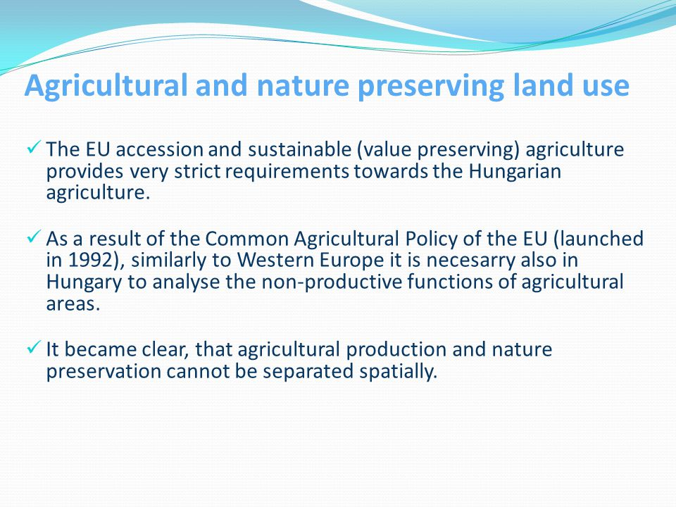 Agricultural and nature preserving land use The EU accession and sustainable (value preserving) agriculture provides very strict requirements towards the Hungarian agriculture.