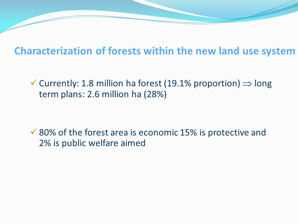 Characterization of forests within the new land use system Currently: 1.8 million ha forest (19.1% proportion)  long term plans: 2.6 million ha (28%) 80% of the forest area is economic 15% is protective and 2% is public welfare aimed