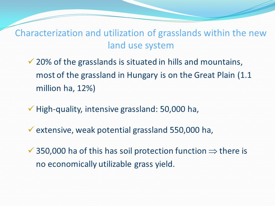 Characterization and utilization of grasslands within the new land use system 20% of the grasslands is situated in hills and mountains, most of the grassland in Hungary is on the Great Plain (1.1 million ha, 12%) High-quality, intensive grassland: 50,000 ha, extensive, weak potential grassland 550,000 ha, 350,000 ha of this has soil protection function  there is no economically utilizable grass yield.