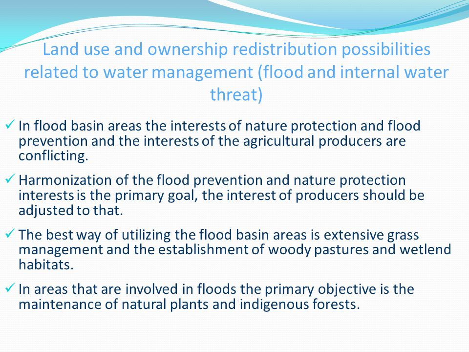 Land use and ownership redistribution possibilities related to water management (flood and internal water threat) In flood basin areas the interests of nature protection and flood prevention and the interests of the agricultural producers are conflicting.