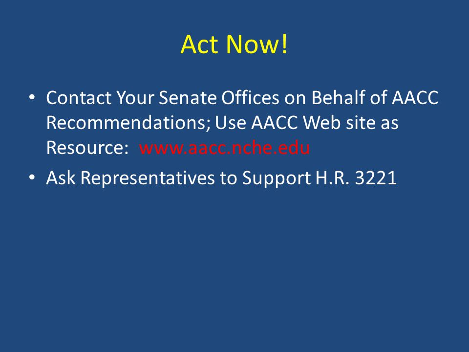 Act Now! Contact Your Senate Offices on Behalf of AACC Recommendations; Use AACC Web site as Resource: www.aacc.nche.edu Ask Representatives to Suppor