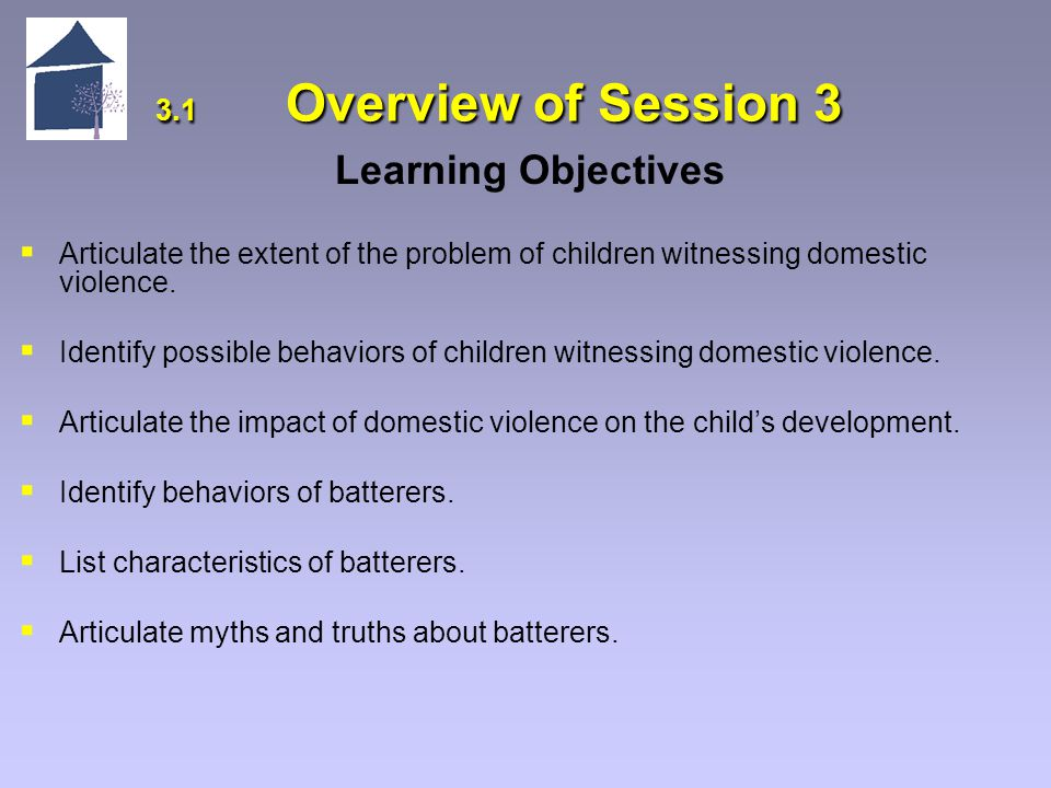 3.1 Overview of Session 3 Learning Objectives   Articulate the extent of the problem of children witnessing domestic violence.