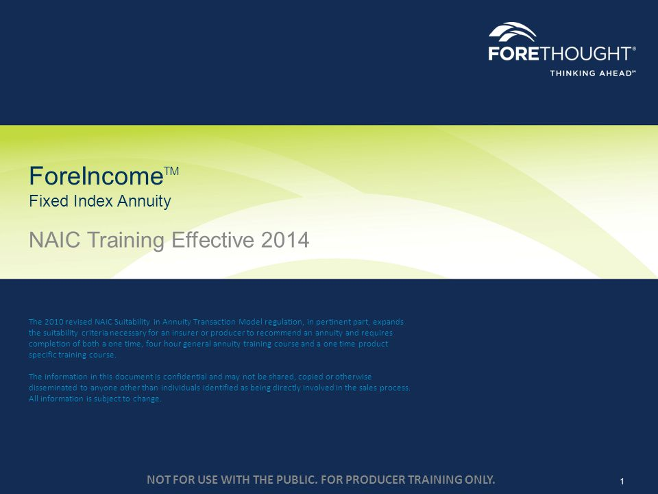 NOT FOR USE WITH THE PUBLIC. FOR PRODUCER TRAINING ONLY. ForeIncome TM Fixed Index Annuity NAIC Training Effective 2014 1 The 2010 revised NAIC Suitab