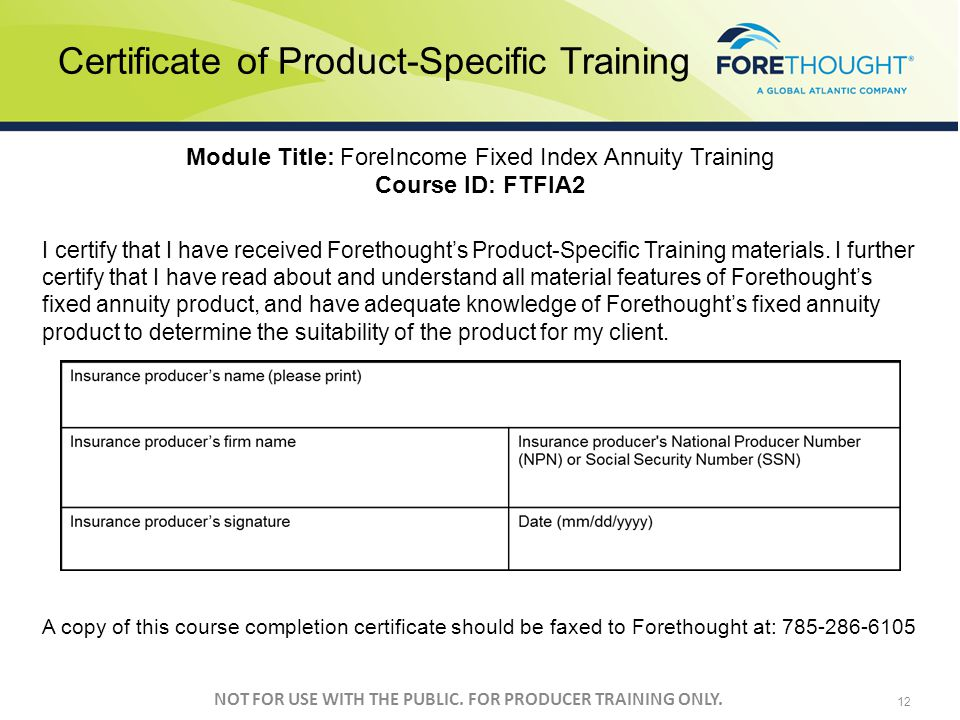 NOT FOR USE WITH THE PUBLIC. FOR PRODUCER TRAINING ONLY. 12 Module Title: ForeIncome Fixed Index Annuity Training Course ID: FTFIA2 I certify that I h