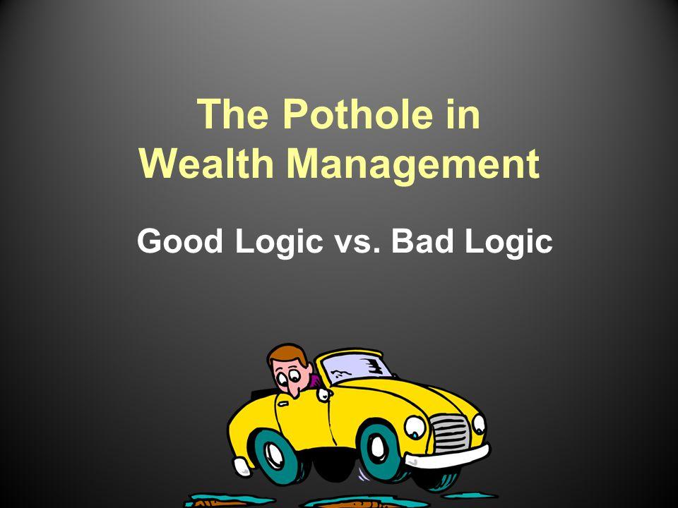 The Pothole in Wealth Management Good Logic vs. Bad Logic