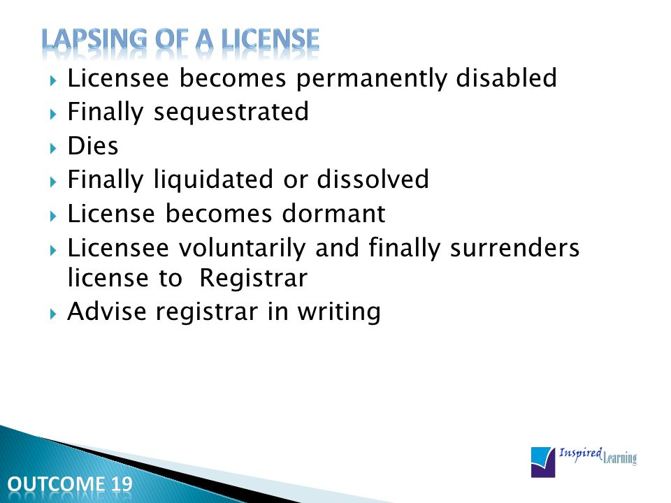  Licensee becomes permanently disabled  Finally sequestrated  Dies  Finally liquidated or dissolved  License becomes dormant  Licensee voluntarily and finally surrenders license to Registrar  Advise registrar in writing