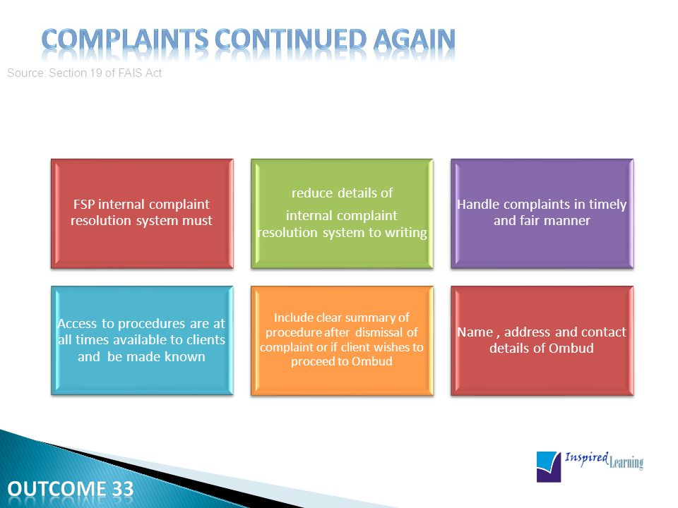 Source: Section 19 of FAIS Act FSP internal complaint resolution system must reduce details of internal complaint resolution system to writing Handle complaints in timely and fair manner Access to procedures are at all times available to clients and be made known Include clear summary of procedure after dismissal of complaint or if client wishes to proceed to Ombud Name, address and contact details of Ombud