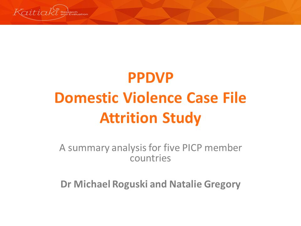 PPDVP Domestic Violence Case File Attrition Study A summary analysis for five PICP member countries Dr Michael Roguski and Natalie Gregory
