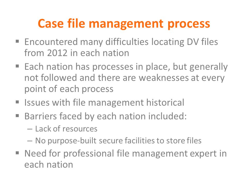 Case file management process  Encountered many difficulties locating DV files from 2012 in each nation  Each nation has processes in place, but gene