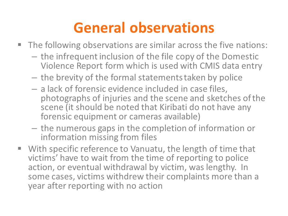 General observations  The following observations are similar across the five nations: – the infrequent inclusion of the file copy of the Domestic Violence Report form which is used with CMIS data entry – the brevity of the formal statements taken by police – a lack of forensic evidence included in case files, photographs of injuries and the scene and sketches of the scene (it should be noted that Kiribati do not have any forensic equipment or cameras available) – the numerous gaps in the completion of information or information missing from files  With specific reference to Vanuatu, the length of time that victims' have to wait from the time of reporting to police action, or eventual withdrawal by victim, was lengthy.