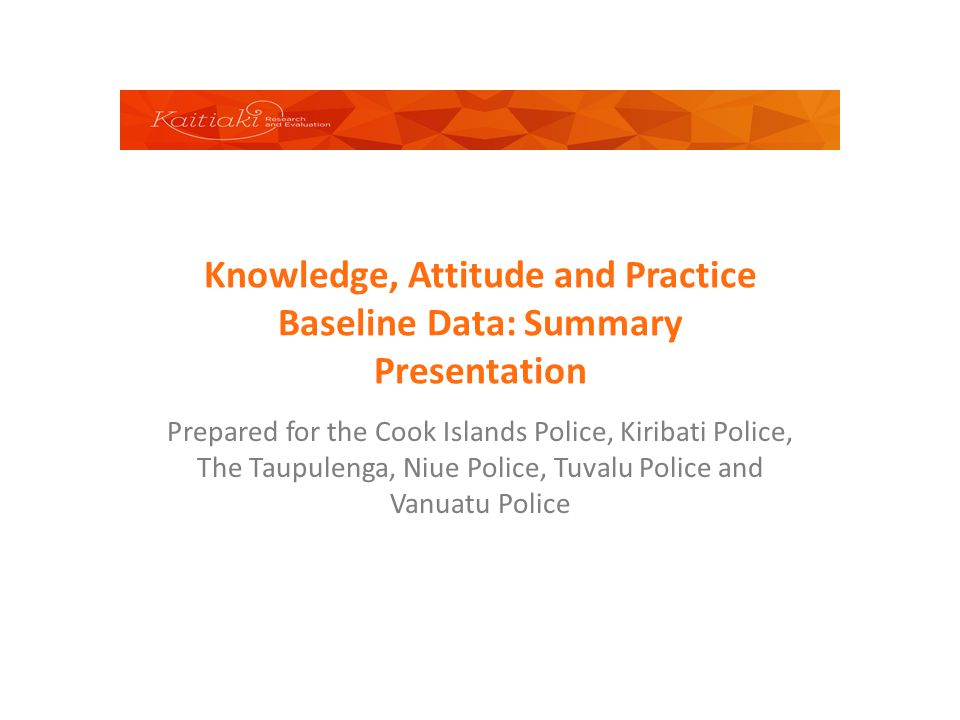 Knowledge, Attitude and Practice Baseline Data: Summary Presentation Prepared for the Cook Islands Police, Kiribati Police, The Taupulenga, Niue Polic