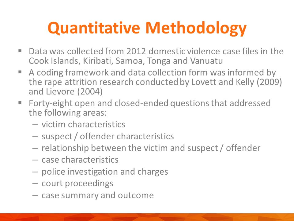 Quantitative Methodology  Data was collected from 2012 domestic violence case files in the Cook Islands, Kiribati, Samoa, Tonga and Vanuatu  A coding framework and data collection form was informed by the rape attrition research conducted by Lovett and Kelly (2009) and Lievore (2004)  Forty-eight open and closed-ended questions that addressed the following areas: – victim characteristics – suspect / offender characteristics – relationship between the victim and suspect / offender – case characteristics – police investigation and charges – court proceedings – case summary and outcome