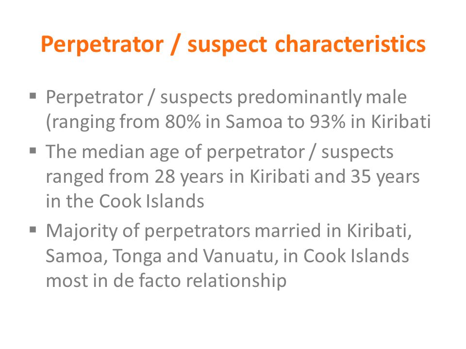 Perpetrator / suspect characteristics  Perpetrator / suspects predominantly male (ranging from 80% in Samoa to 93% in Kiribati  The median age of pe