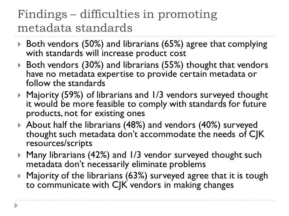 Findings – difficulties in promoting metadata standards  Both vendors (50%) and librarians (65%) agree that complying with standards will increase product cost  Both vendors (30%) and librarians (55%) thought that vendors have no metadata expertise to provide certain metadata or follow the standards  Majority (59%) of librarians and 1/3 vendors surveyed thought it would be more feasible to comply with standards for future products, not for existing ones  About half the librarians (48%) and vendors (40%) surveyed thought such metadata don't accommodate the needs of CJK resources/scripts  Many librarians (42%) and 1/3 vendor surveyed thought such metadata don't necessarily eliminate problems  Majority of the librarians (63%) surveyed agree that it is tough to communicate with CJK vendors in making changes