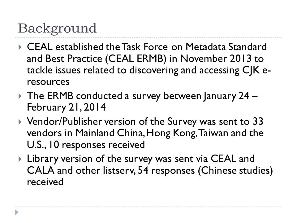 Background  CEAL established the Task Force on Metadata Standard and Best Practice (CEAL ERMB) in November 2013 to tackle issues related to discovering and accessing CJK e- resources  The ERMB conducted a survey between January 24 – February 21, 2014  Vendor/Publisher version of the Survey was sent to 33 vendors in Mainland China, Hong Kong, Taiwan and the U.S., 10 responses received  Library version of the survey was sent via CEAL and CALA and other listserv, 54 responses (Chinese studies) received