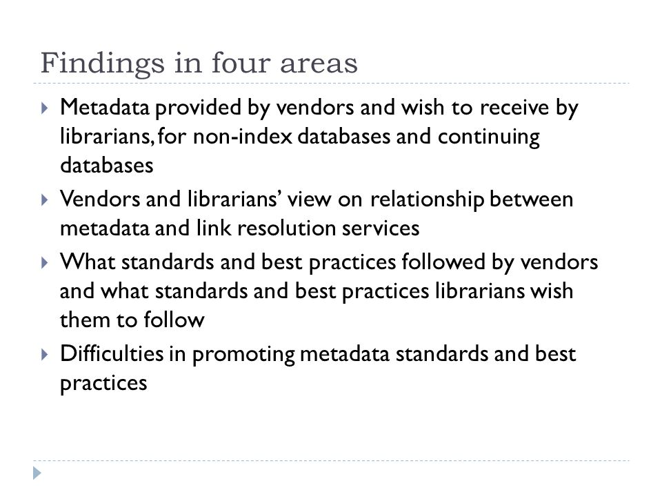 Findings – metadata services provided and received  Most vendors provide basic metadata, such as current title list, author, data and place of publication, and publisher for non-index databases; and newly added titles for continuing databases  Few vendors provide either Free brief Marc or Fee-based Marc records  For non-index databases, librarians' top 5 in wish-list is different from what vendors provided: full-level Marc records, automatic error report mechanism, subject headings and URL checking services  For metadata other than current title list and URL, librarians' wish list is almost the same with what vendors provided but in different order  For continuing resources, there is a large distance between what tracking metadata vendors have provided and what tracking metadata librarians wish to receive