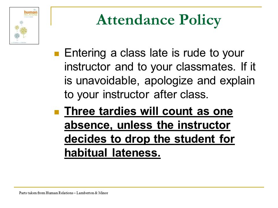 Parts taken from Human Relations – Lamberton & Minor Attendance Policy Entering a class late is rude to your instructor and to your classmates.