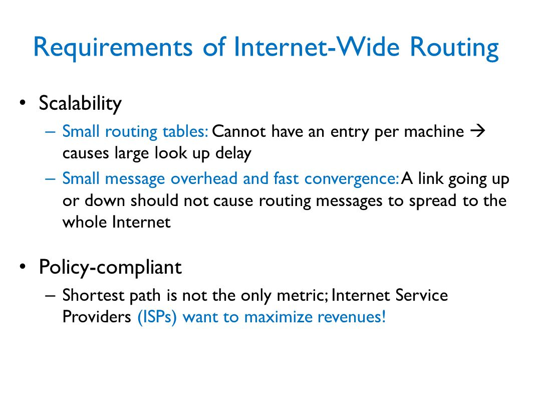 Requirements of Internet-Wide Routing Scalability – Small routing tables: Cannot have an entry per machine  causes large look up delay – Small message overhead and fast convergence: A link going up or down should not cause routing messages to spread to the whole Internet Policy-compliant – Shortest path is not the only metric; Internet Service Providers (ISPs) want to maximize revenues!